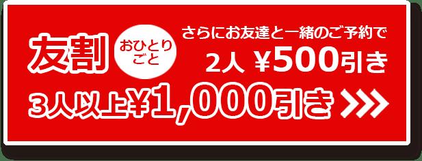 友割・さらにお友達と一緒のご予約で2人迄500円引き・3人以上1000円引き